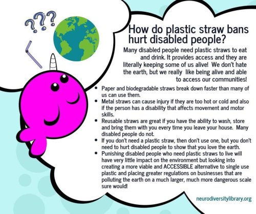 "This infographic shows a drawing of a pink/purple narwhal, a bendy straw, three question marks, and an image of the globe. The text says, ""How do plastic straw bans hurt disabled people? Many disabled people need plastic straws to eat and drink. It provides access and they are literally keeping some of us alive! We don't hate the earth, but we really like being alive and able to access our communities!"" This text is followed by bullet points saying, Paper and biodegradable straws break down faster than many of us can use them. Metal straws can cause injury if they are too hot or cold and also if the person has a disability that affects movement and motor skills. Reusable straws are great if you have the ability to wash, store and bring them with you every time you leave your house. Many disabled people do not. If you don't need a plastic straw, then don't use one, but you don't need to hurt disabled people to show that you love the earth. Punishing disabled people who need plastic straws to live will have very little impact on the environment but looking into creating a more viable and ACCESSIBLE alternative to single use plastic and placing greater regulations on businesses that are polluting the earth on a much larger, much more dangerous scale sure would! At the bottom of the infographic is the web link (not clickable in the infographic) for neurodiversitylibrary.org ""How Poorly Considered Straw Bans Hurt Disabled People"